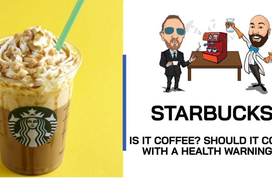 BEAN TALK – WHY STARBUCKS NEEDS A HEALTH WARNING